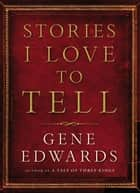 Stories I Love to Tell ebook by Gene Edwards