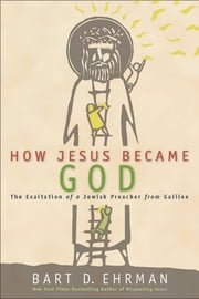 How Jesus Became God - The Exaltation of a Jewish Preacher from Galilee ebook by Bart D. Ehrman