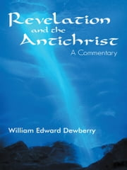 Revelation and the Antichrist - A Commentary ebook by William Edward Dewberry