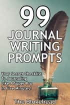 99 Journal Writing Prompts And Ideas: Your Secret Checklist To Journaling Like A Super Pro In Five Minutes! ebook by The Blokehead