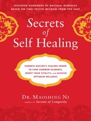 Secrets of Self-Healing - Harness Nature's Power to Heal Common Ailments, Boost Your Vitality,and AchieveOptimum Wellness ebook by Maoshing Ni