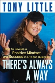 There's Always a Way - How to Develop a Positive Mindset and Succeed in Business and Life ebook by Tony Little