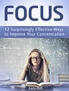Focus: 12 Surprisingly Effective Ways to Improve Your Concentration ebook by Karla Roth