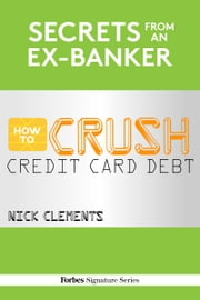 Secrets From An Ex-Banker: How To Crush Credit Card Debt ebook by Nick Clements