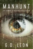 Manhunt - The Power to Restore Civilization ebook by G.D. Leon