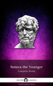 Complete Works of Seneca the Younger (Delphi Classics) ebook by Seneca the Younger,Delphi Classics