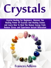 Crystals: Crystal Healing For Beginners. Uncover The Healing Power Of Crystals And Healing Stones and Learn How To Heal The Human Energy Field, Reduce Stress and Experience Instant Relaxation ebook by Frances Adkins