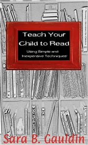 Teach Your Child to Read Using Simple and Inexpensive Techniques! ebook by Sara Gauldin