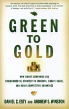 Green to Gold: How Smart Companies Use Environmental Strategy to Innovate, Create Value, and Build Competitive Advantage ebook by Director Daniel C. Esty, Andrew S. Winston