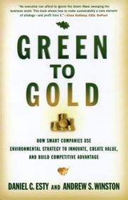 Green to Gold: How Smart Companies Use Environmental Strategy to Innovate, Create Value, and Build Competitive Advantage ebook by Director Daniel C. Esty,Andrew S. Winston