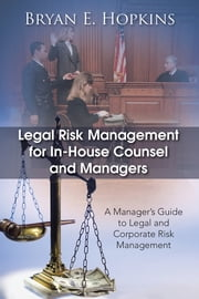 Legal Risk Management for In-House Counsel and Managers - A Manager's Guide to Legal and Corporate Risk Management ebook by Bryan E. Hopkins