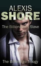 The Billionaire's Slave - The Billionaire Trilogy, #2 ebook by Alexis Shore