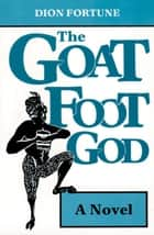 Goat Foot God: A Novel ebook by Dion Fortune