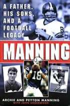 Manning - A Father, His Sons and a Football Legacy eBook by Peyton Manning, Archie Manning, John Underwood,...