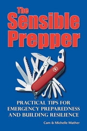 The Sensible Prepper - Practical Tips for Emergency Preparedness and Building Resilience ebook by Cam Mather,Michelle Mather