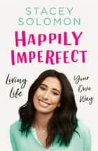 Happily Imperfect: Living life your own way ebook by Stacey Solomon