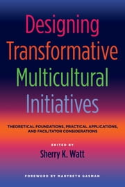 Designing Transformative Multicultural Initiatives - Theoretical Foundations, Practical Applications, and Facilitator Considerations ebook by Sherry K. Watt,Marybeth Gasman