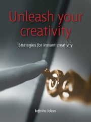 Unleash your creativity - Strategies for instant creativity ebook by Infinite Ideas,Tim Wright,Rob Bevan