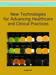 New Technologies for Advancing Healthcare and Clinical Practices ebook by Joseph Tan