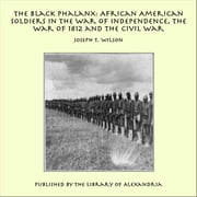 The Black Phalanx: African American Soldiers in the War of Independence, the War of 1812 and the Civil War ebook by Joseph T. Wilson