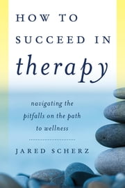 How to Succeed in Therapy - Navigating the Pitfalls on the Path to Wellness ebook by Jared Scherz