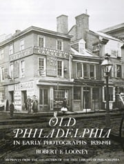 Old Philadelphia in Early Photographs 1839-1914 ebook by Robert F. Looney