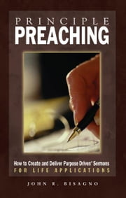 Principle Preaching: How to Create and Deliver Purpose Driven Sermons for Life Applications ebook by John  R. Bisagno