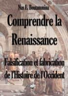 Comprendre la Renaissance - Falsification et fabrication de l'Histoire de l'Occident ebook by Nas E. Boutammina