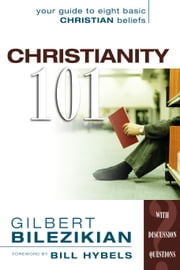 Christianity 101: Your Guide to Eight Basic Christian Beliefs - Your Guide to Eight Basic Christian Beliefs ebook by Gilbert Bilezikian