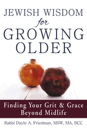 Jewish Wisdom for Growing Older - Finding Your Grit and Grace Beyond Midlife ebook by Rabbi Dayle A Friedman