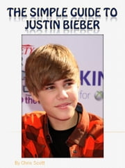 The Simple Guide To Justin Bieber ebook by Chris Scott