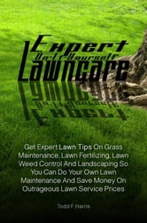 Expert Do-It-Yourself Lawncare - Get Expert Lawn Tips On Grass Maintenance, Lawn Fertilizing, Lawn Weed Control And Landscaping So You Can Do Your Own Lawn Maintenance And Save Money On Outrageous Lawn Service Prices ebook by Todd F. Harris