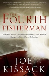 The Fourth Fisherman - How Three Mexican Fishermen Who Came Back from the Dead Changed My Life and Saved My Marriage ebook by Joe Kissack