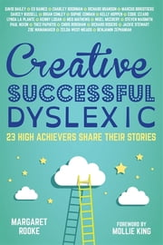 Creative, Successful, Dyslexic - 23 High Achievers Share Their Stories ebook by Margaret Rooke, Mollie King, David Bailey CBE,...
