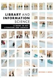 Library and Information Science - A Guide to Key Literature and Sources ebook by Michael F. Bemis