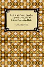 The Life of Flavius Josephus, Against Apion, and An Extract Concerning Hades ebook by Flavius Josephus