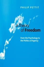 A Theory of Freedom - From the Psychology to the Politics of Agency ebook by Philip Pettit