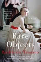Rare Objects - A Novel ebook by Kathleen Tessaro