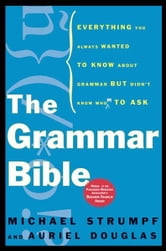 The Grammar Bible - Everything You Always Wanted to Know About Grammar but Didn't Know Whom to Ask ebook by Michael Strumpf,Auriel Douglas