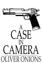 A Case in Camera ebook by Oliver Onions
