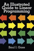 An Illustrated Guide to Linear Programming ebook by Dr. Saul I. Gass