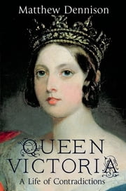Queen Victoria - A Life of Contradictions ebook by Matthew Dennison