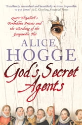 God's Secret Agents: Queen Elizabeth's Forbidden Priests and the Hatching of the Gunpowder Plot ebook by Alice Hogge