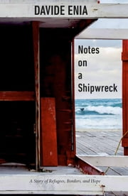 Notes on a Shipwreck - A Story of Refugees, Borders, and Hope ebook by Davide Enia, Antony Shugaar