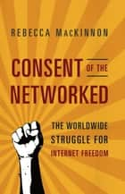 Consent of the Networked - The Worldwide Struggle For Internet Freedom eBook by Rebecca MacKinnon