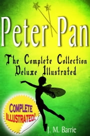 Peter Pan the Complete Collection: Deluxe Illustrated (annotated) ebook by J. M. Barrie