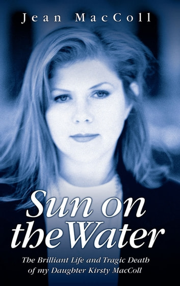 Sun on the Water - The Brilliant Life and Tragic Death of Kirsty MacColl ebook by Jean MacColl