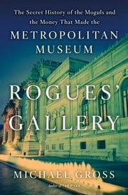 Rogues' Gallery - The Secret Story of the Lust, Lies, Greed, and Betrayals That Made theMetropolitan Museum of Art ebook by Michael Gross