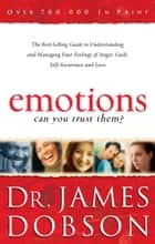 Emotions: Can You Trust Them? - The Best-Selling Guide to Understanding and Managing Your Feelings of Anger, Guilt, Self-Awareness and Love ebook by Dr. James Dobson