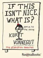 If This Isn't Nice, What Is? - Advice for the Young ebook by Kurt Vonnegut, Dan Wakefield